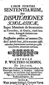 Sententiae, Sive Disputationes Scholasticae: Potissimùm quidem ad mentem Doctoris Subtilis Scoti .... Super Materiam de Incarnatione Virtutibus, ac Gratia, Volume 3