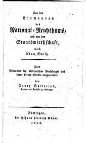 Von den Elementen des National-Reichthums, und von der Staatswissenschaft nach Adam Smith. Zum Gebrauch bei Vorlesungen und beym Privat-Studio