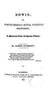 Edwin; Or, Northumbria's Royal Fugitive Restored: A Metrical Tale of Saxon Times