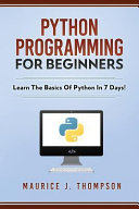Python Programming for Beginners   Learn the Basics of Python in 7 Days  PDF
