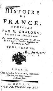 Histoire de France, Composée par M. Chalons, Prestre de l'Oratoire. Par ordre & sous les yeux de M. de Harlay, Premier Président au Parlerment de Paris