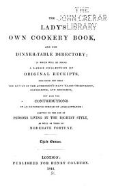 The Lady's Own Cookery Book, and New Dinner-table Directory: In which Will be Found a Large Collection of Original Receipts ... Adapted to the Use of Persons Living in the Highest Style, as Well as Those of Moderate Fortune