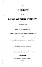 A Digest of the Laws of New Jersey: Containing Also the Constitutions of the United States, and of this State, and the Rules and Decisions of the Courts