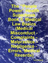 "The ""People Power"" Health Superbook: Book 5. Medical Law Basics (Medical Misconduct - Complaints - Malpractice - Negligence - Errors, Medical Records)"