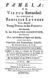 Pamela: Or, Virtue Rewarded: In a Series of Familiar Letters from a Beautiful Young Damsel to Her Parents: and Afterwards, in Her Exalted Condition, Between Her, and Persons of Figure and Quality, ... The Third and Fourth Volumes. ...