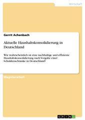Aktuelle Haushaltskonsolidierung in Deutschland: Wie wahrscheinlich ist eine nachhaltige und effiziente Haushaltskonsolidierung nach Vorgabe einer Schuldenschranke in Deutschland?