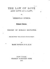 "The Law of Love and Love as a Law ; Or, Christian Ethics: Theory of Morals Restated ; for Use with ""The Outline Study of Man"""