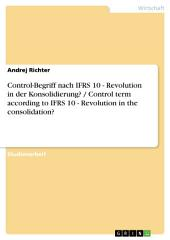 Control-Begriff nach IFRS 10 - Revolution in der Konsolidierung? / Control term according to IFRS 10 - Revolution in the consolidation?