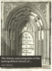 The History and Antiquities of the Metropolitical Church of Canterbury: Illustrated by a Series of Engravings, of Views, Elevations, Plans, and Details of the Architecture of that Edifice, with Biographical Anecdotes of the Archibishops, Etc