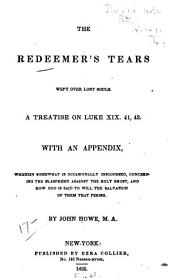 The Redeemer's Tears Wept Over Lost Souls: A Treatise on Luke XIX. 41, 42. With an Appendix ...