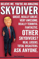 Funny Trump Journal   Believe Me  You re An Amazing Skydiver Great  Really Great  Very Awesome  Really Terrific  Fantastic  Other Skydivers Total Disasters  Ask Anyone