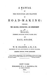 A Manual of the Principles and Practice of Road-making: Comprising the Location, Construction, and Improvement of the Roads (common, Macadam, Paved, Plank, Etc.) and Railroads