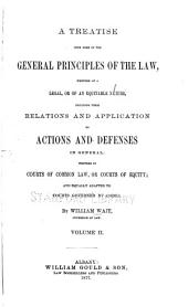 A Treatise Upon Some of the General Principles of the Law: Whether of a Legal, Or of an Equitable Nature, Including Their Relations and Application to Actions and Defenses in General, Whether in Courts of Common Law, Or Courts of Equity; and Equally Adapted to Courts Governed by Codes, Volume 2