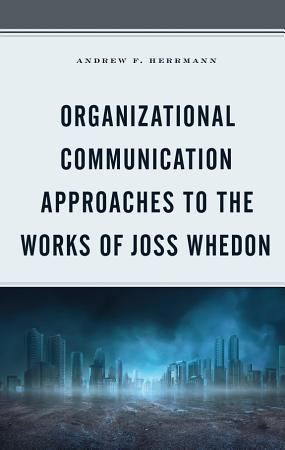 Organizational Communication Approaches to the Works of Joss Whedon PDF