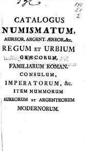 Catalogus numismatum, aureor. argent. aereor. etc. regum et urbium graecorum, familiarum roman. consulum, imperatorum, etc. item nummorum aureorum et argenteorum modernorum