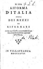 Di una riforma d'Italia ossia dei mezzi di riformare i più cattivi costumi e le più perniciose leggi d'Italia. [By C. A. di Pilati di Tassulo.]