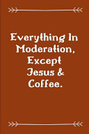 Everything in Moderation, Except Jesus & Coffee.