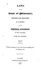 Laws of the State of Missouri: Revised and Digested by Authority of the General Assembly. With an Appendix. Published According to an Act of the General Assembly, Passed 21st February, 1825, Volume 1