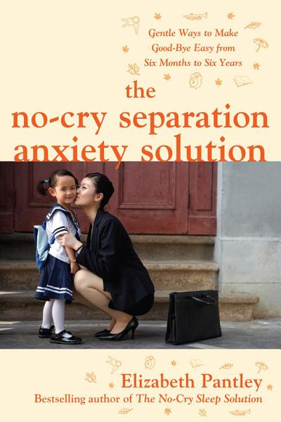Download The No Cry Separation Anxiety Solution  Gentle Ways to Make Good bye Easy from Six Months to Six Years Book
