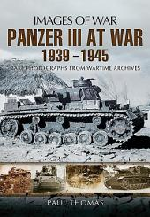 Panzer III at War 1939-1945: Rare Photographs from Wartime Archives
