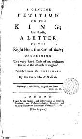 A Genuine Petition to the King; and Likewise, a Letter to the Right Hon. the Earl of Bute; Concerning the Very Hard Case of an Eminent Divine of the Church of England. Published from the Originals by the Rev. Dr. Free: Volume 3