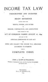 Income Tax Law Paragraphed and Digested for Ready Reference, Setting Forth the Rights, Powers, and Duties of Persons, Corporations, and Associations Made Taxable by the Act of Congress Passed August 18, 1894, and Also of the Officials Designated by Said Act to Assess and Collect the Income Tax, Arranged According to Subjects, with a Complete Index