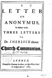 A Letter to Anonymus, in Answer to His Three Letters to Dr. Sherlock about Church-communion