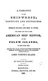 A Narrative of the Shipwreck, Captivity and Sufferings of Horace Holden and Benj. H. Nute;: Who Were Cast Away in the American Ship Mentor, on the Pelew Islands, in the Year 1832; and for Two Years Afterwards Were Subjected to Unheard of Sufferings Among the Barbarous Inhabitants of Lord North's Island