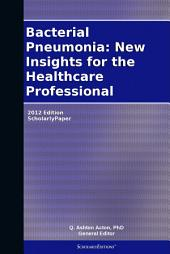 Bacterial Pneumonia: New Insights for the Healthcare Professional: 2012 Edition: ScholarlyPaper