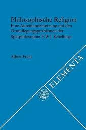 Philosophische Religion: eine Auseinandersetzung mit den Grundlegungsproblemen der Spätphilosophie F.W.J. Schellings