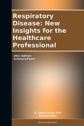 Respiratory Disease: New Insights for the Healthcare Professional: 2011 Edition: ScholarlyPaper