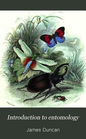 Introduction to Entomology: Comprehending a General View of the Metamorphoses, External Structure, Anatomy, Physiology, and Systematic Arrangement of the Class Insects