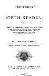 Independent Fifth Reader: Containing a Simple, Practical, and Complete Treatise on Elocution : Illustrated with Diagrams, Selected and Classified Readings and Recitations, with Copious Notes, and Complete Supplementary Index