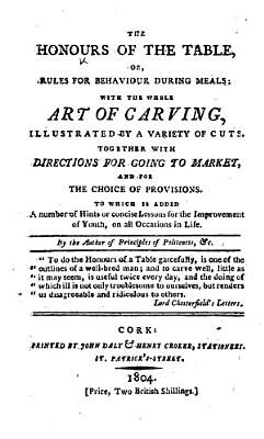 The Honours of the Table  Or  Rules for Behaviour During Meals  with the Whole Art of Carving  Illustrated by a Variety of Cuts     By the Author of Principles of Politeness   c   i e  John Trusler