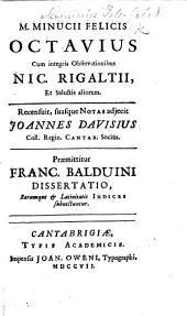 M. Minucii Felicis Octavius; cum integris observationibus N. Rigaltii, et selectis aliorum. Recensuit, suasque notas adjecit J. Davisius ... Præmittitur F. Balduini Dissertatio, etc