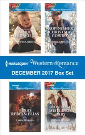 Harlequin Western Romance December 2017 Box Set: A Baby for Christmas\Texas Rebels: Elias\Roping Her Christmas Cowboy\Montana Mistletoe Baby