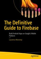 The Definitive Guide to Firebase: Build Android Apps on Google's Mobile Platform