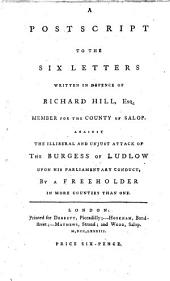 A Postscript to the Six Letters Written in Defence of Richard Hill, Esq: Member for the County of Salop. Against the Illiberal and Unjust Attack of the Burgess of Ludlow Upon His Parliamentary Conduct, by a Freeholder in More Counties Than One