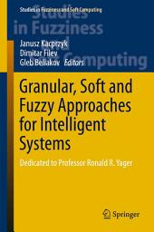 Granular, Soft and Fuzzy Approaches for Intelligent Systems: Dedicated to Professor Ronald R. Yager