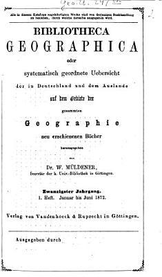Bibliotheca geographica oder systematische Uebersicht der in Deutschland und dem Auslande auf dem Gebiete der gesammten Geographie neu erschienenen B  cher PDF