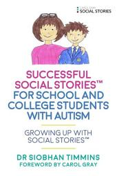Successful Social StoriesTM for School and College Students with Autism: Growing Up with Social StoriesTM