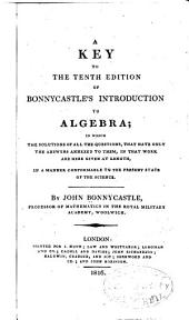 A Key to the Tenth Edition of Bonnycastle's Introduction to Algebra: In which the Solutions of All the Questions, that Have Only Answers Annexed to Them, in that Work Here Given at Length, in a Manner Conformable to the Present State of the Science