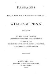 Passages from the Life and Writings of William Penn, Collected by the Editor from His Published Works and Correspondence and from the Biographies of Clarkson, Lewis, and Janney, and Other Reliable Sources