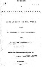 Speech of Mr. Hannegan, of Indiana, on the Resolution of Mr. Wise, Proposing an Inquiry Into the Condition of the Executive Departments