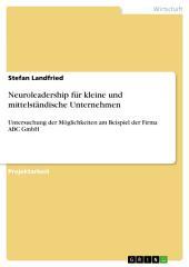 Neuroleadership für kleine und mittelständische Unternehmen: Untersuchung der Möglichkeiten am Beispiel der Firma ABC GmbH