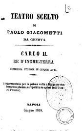 Teatro scelto di Paolo Giacometti da Genova: Carlo 2. re d'Inghilterra commedia storica in cinque atti
