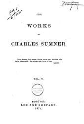 The Works of Charles Sumner: Volume 5