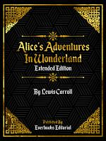 Alice's Adventures In Wonderland (Extended Edition) By Lewis Carroll