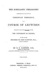 The scholastic philosophy considered in its relation to Christian theology in a course of lectures delivered in the year MDCCCXXXII before the University of Oxford, at the lecture founded by John Bampton, M.A., Canon of Salisbury