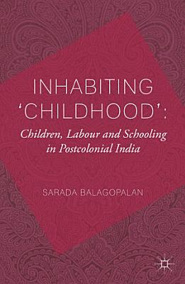 Inhabiting  Childhood   Children  Labour and Schooling in Postcolonial India